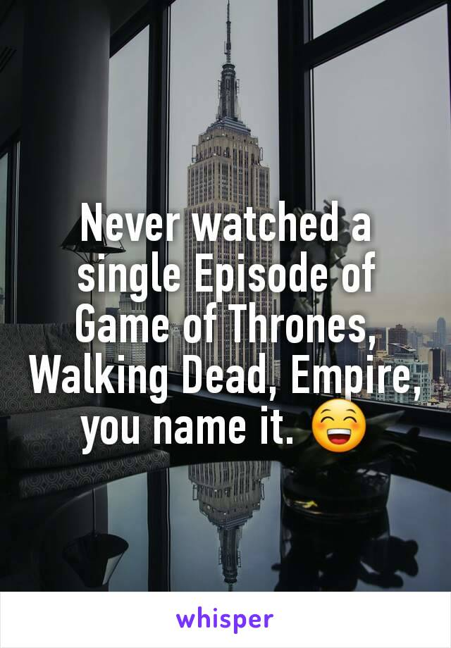 Never watched a single Episode of Game of Thrones, Walking Dead, Empire, you name it. 😁