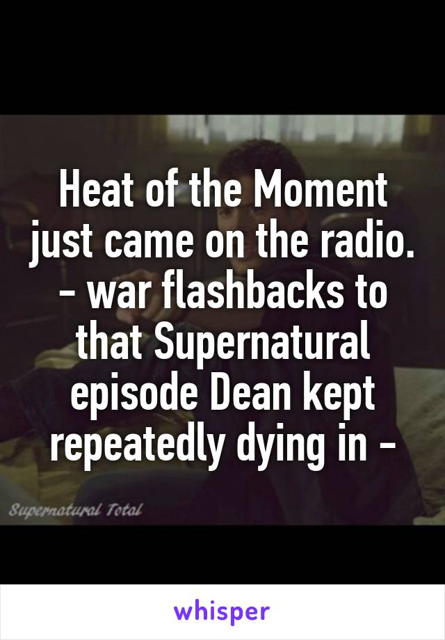 Heat of the Moment just came on the radio. - war flashbacks to that Supernatural episode Dean kept repeatedly dying in -