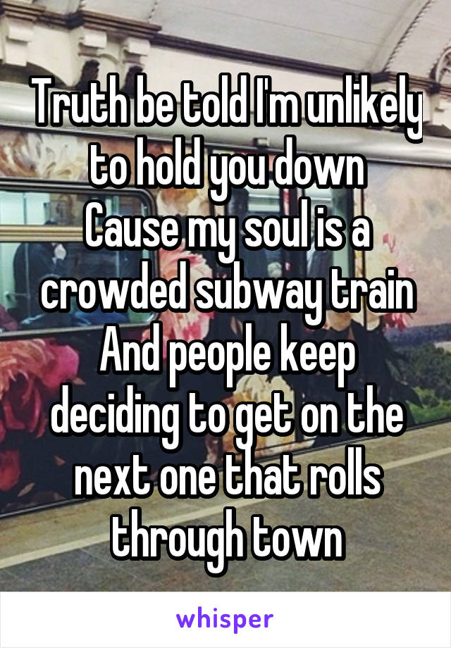 Truth be told I'm unlikely to hold you down Cause my soul is a crowded subway train And people keep deciding to get on the next one that rolls through town