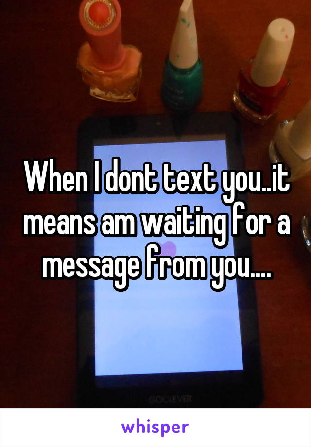 When I dont text you..it means am waiting for a message from you....