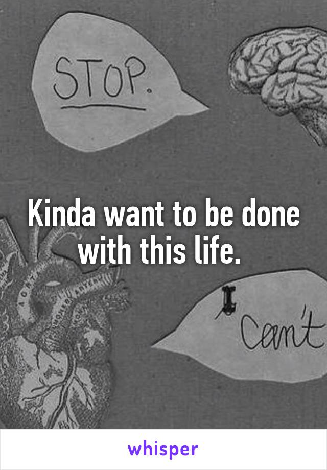 Kinda want to be done with this life.
