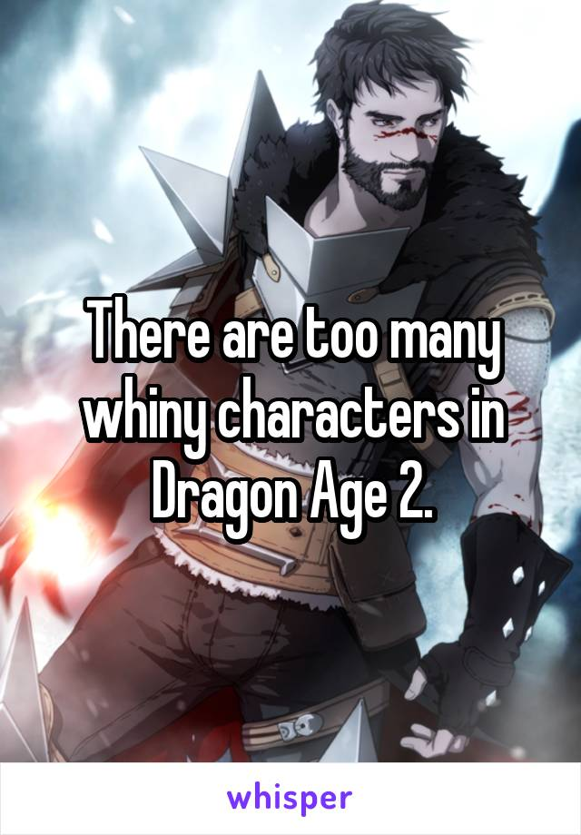 There are too many whiny characters in Dragon Age 2.