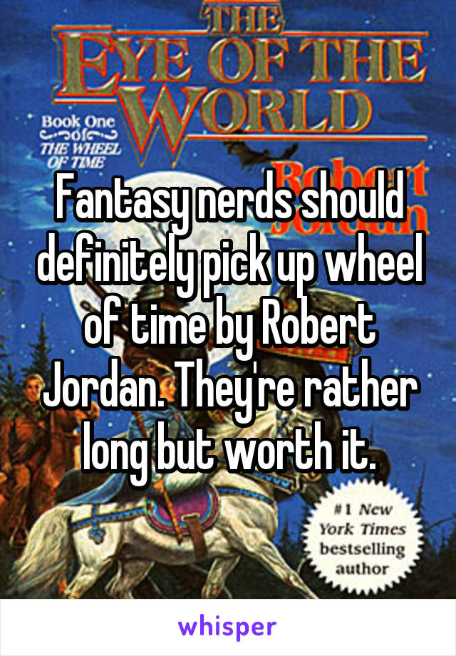Fantasy nerds should definitely pick up wheel of time by Robert Jordan. They're rather long but worth it.