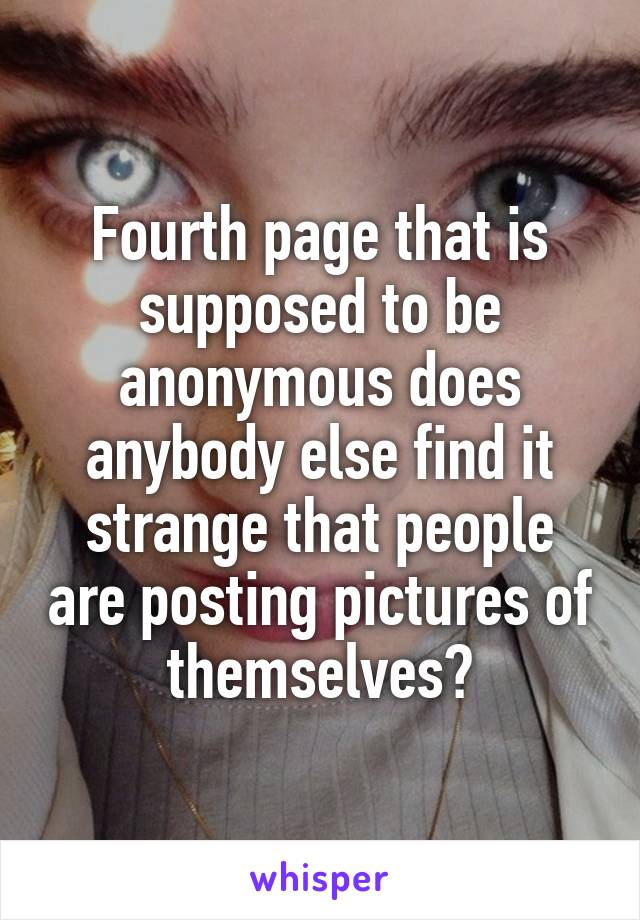 Fourth page that is supposed to be anonymous does anybody else find it strange that people are posting pictures of themselves?