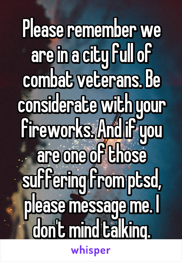 Please remember we are in a city full of combat veterans. Be considerate with your fireworks. And if you are one of those suffering from ptsd, please message me. I don't mind talking.