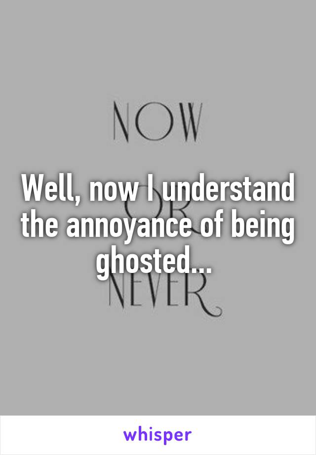 Well, now I understand the annoyance of being ghosted...
