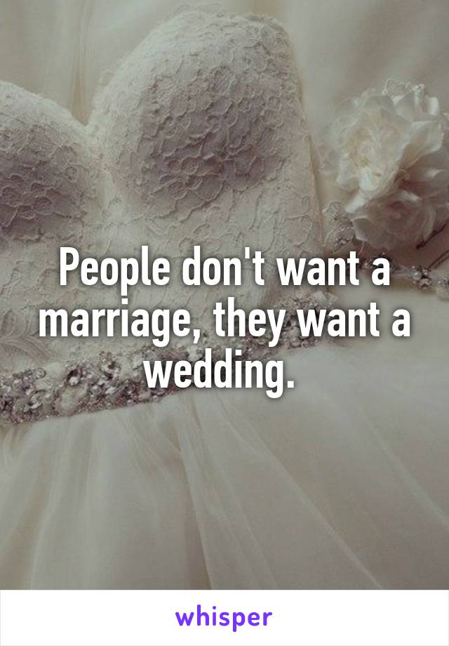 People don't want a marriage, they want a wedding.