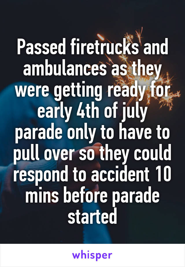 Passed firetrucks and ambulances as they were getting ready for early 4th of july parade only to have to pull over so they could respond to accident 10 mins before parade started
