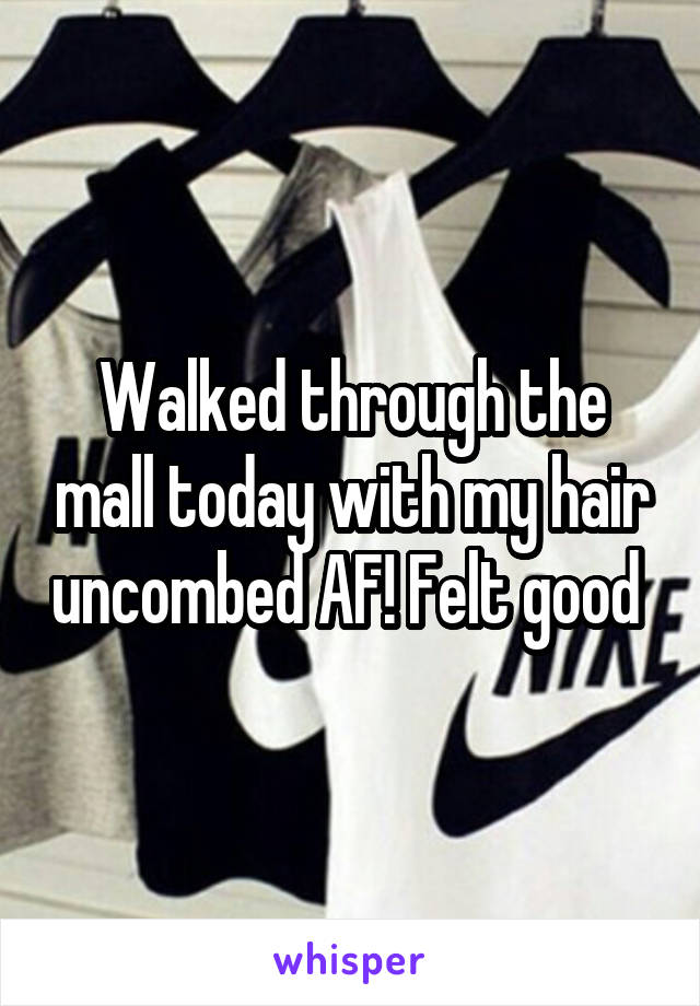 Walked through the mall today with my hair uncombed AF! Felt good