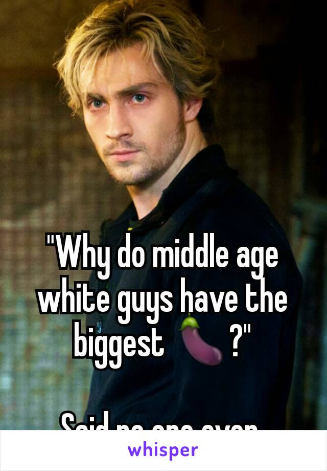 """""""Why do middle age white guys have the biggest 🍆?""""  Said no one ever"""