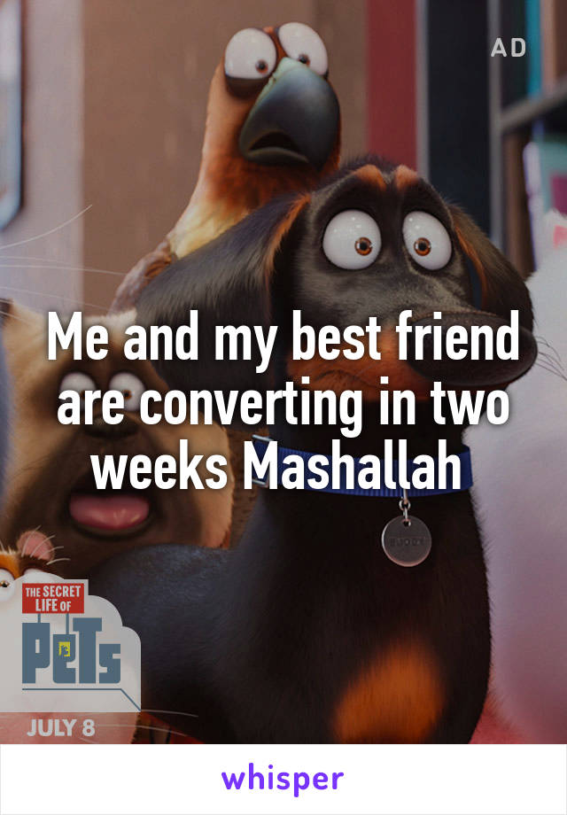 Me and my best friend are converting in two weeks Mashallah