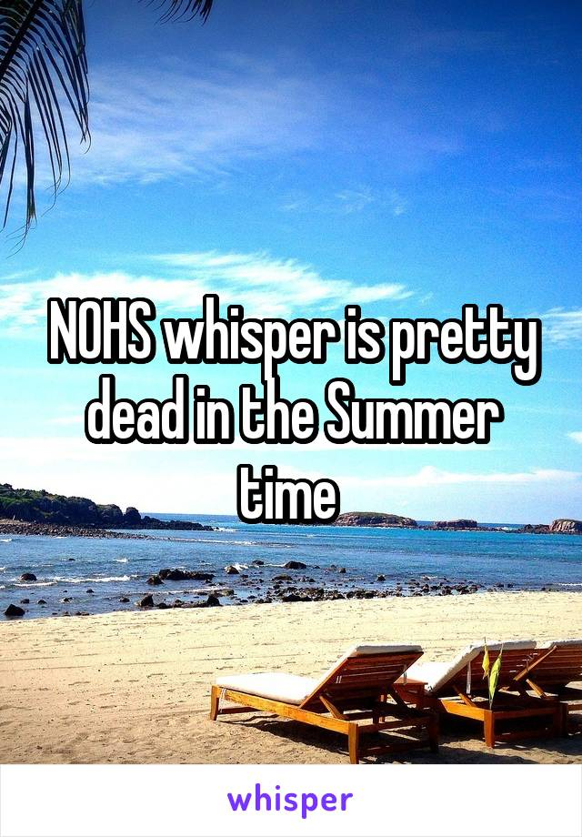 NOHS whisper is pretty dead in the Summer time