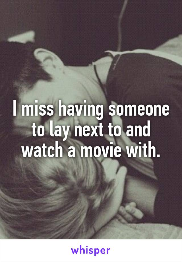 I miss having someone to lay next to and watch a movie with.