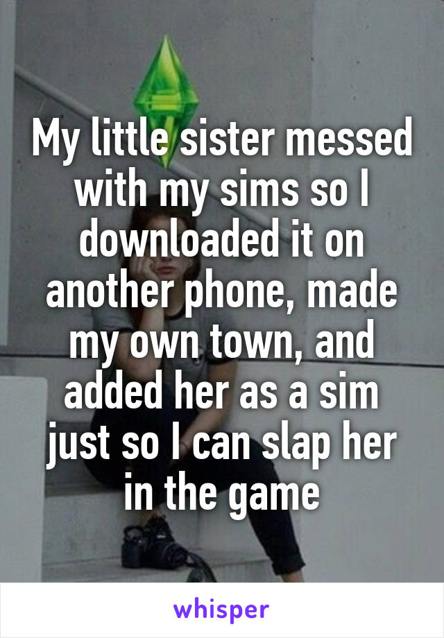 My little sister messed with my sims so I downloaded it on another phone, made my own town, and added her as a sim just so I can slap her in the game