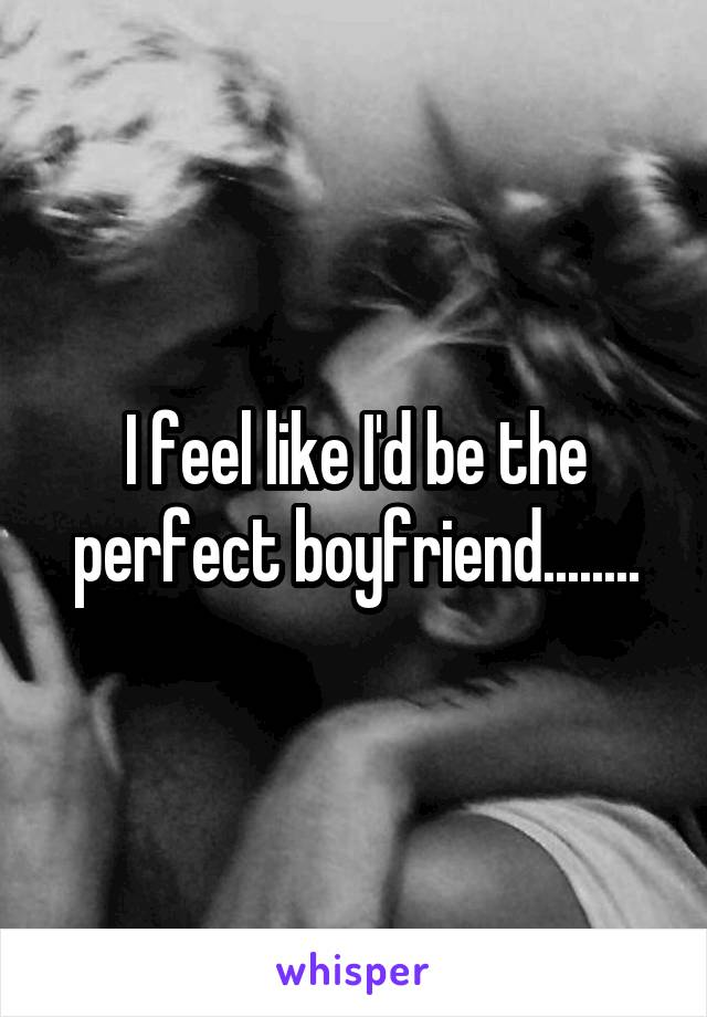 I feel like I'd be the perfect boyfriend........