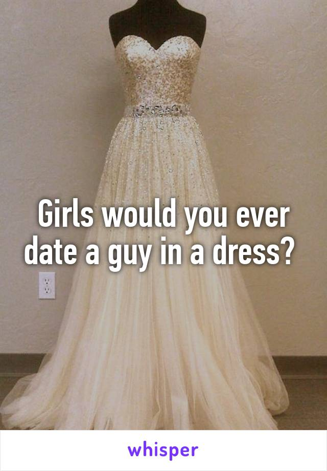 Girls would you ever date a guy in a dress?