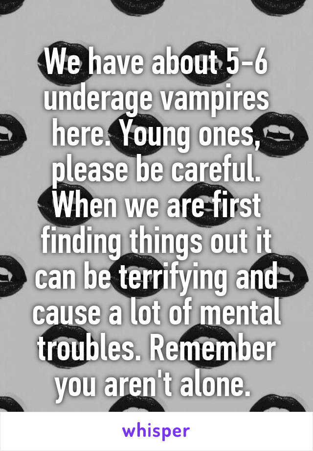 We have about 5-6 underage vampires here. Young ones, please be careful. When we are first finding things out it can be terrifying and cause a lot of mental troubles. Remember you aren't alone.