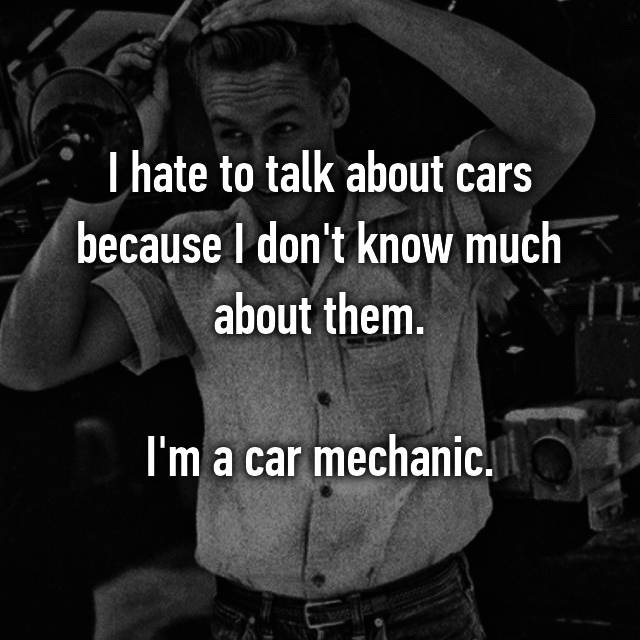 I hate to talk about cars because I don't know much about them.  I'm a car mechanic.