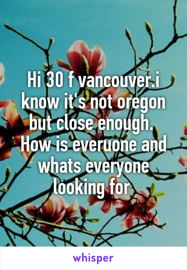 Hi 30 f vancouver.i know it's not oregon but close enough.  How is everuone and whats everyone looking for