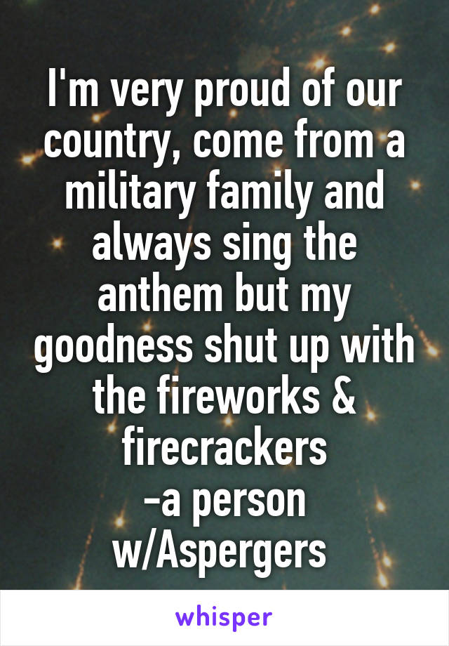 I'm very proud of our country, come from a military family and always sing the anthem but my goodness shut up with the fireworks & firecrackers -a person w/Aspergers
