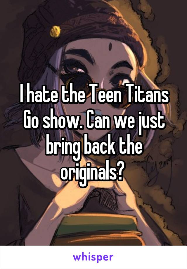 I hate the Teen Titans Go show. Can we just bring back the originals?