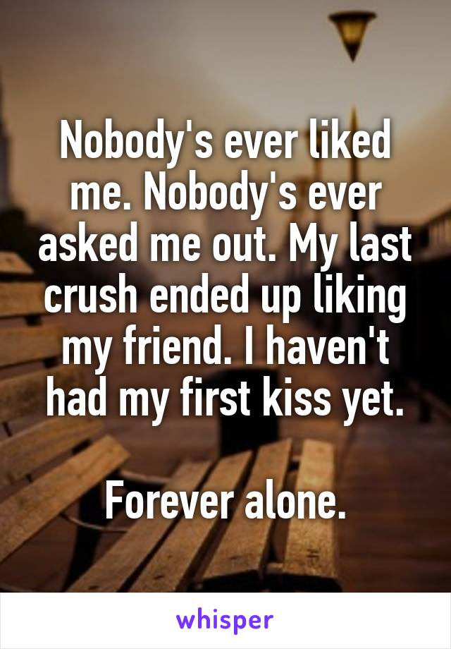 Nobody's ever liked me. Nobody's ever asked me out. My last crush ended up liking my friend. I haven't had my first kiss yet.  Forever alone.