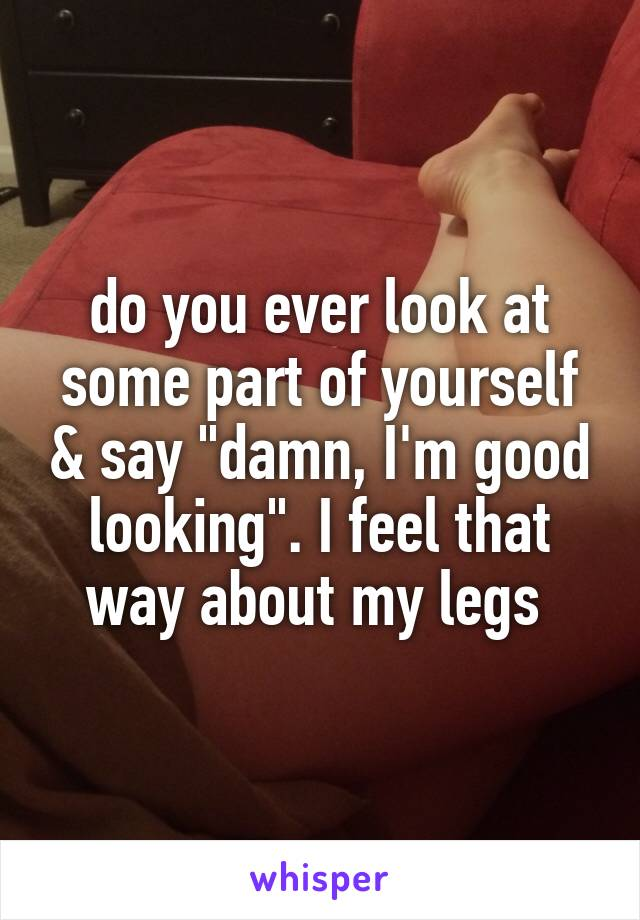 """do you ever look at some part of yourself & say """"damn, I'm good looking"""". I feel that way about my legs"""