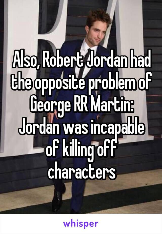 Also, Robert Jordan had the opposite problem of George RR Martin: Jordan was incapable of killing off characters