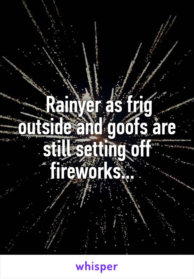 Rainyer as frig outside and goofs are still setting off fireworks...