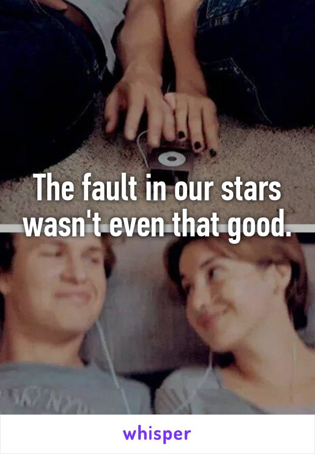 The fault in our stars wasn't even that good.
