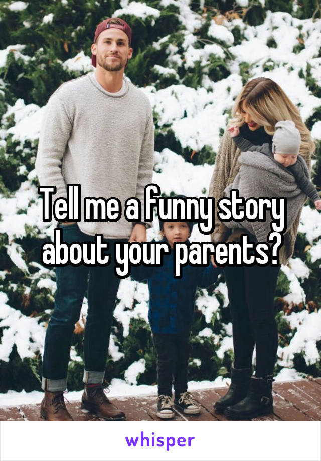Tell me a funny story about your parents?