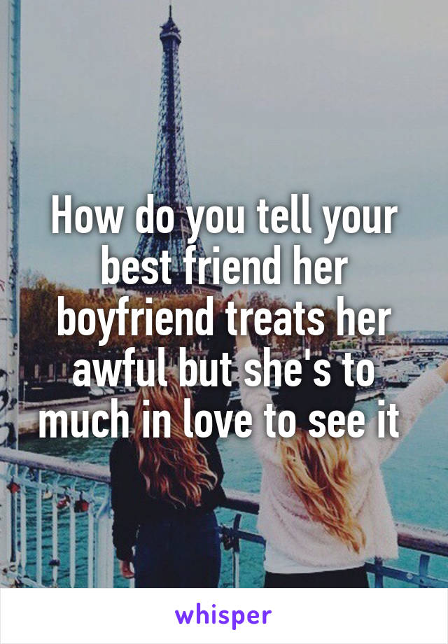 How do you tell your best friend her boyfriend treats her awful but she's to much in love to see it