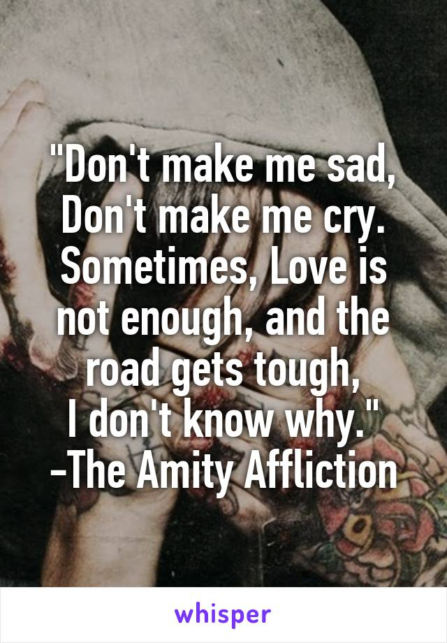 """Don't make me sad, Don't make me cry. Sometimes, Love is not enough, and the road gets tough, I don't know why."" -The Amity Affliction"