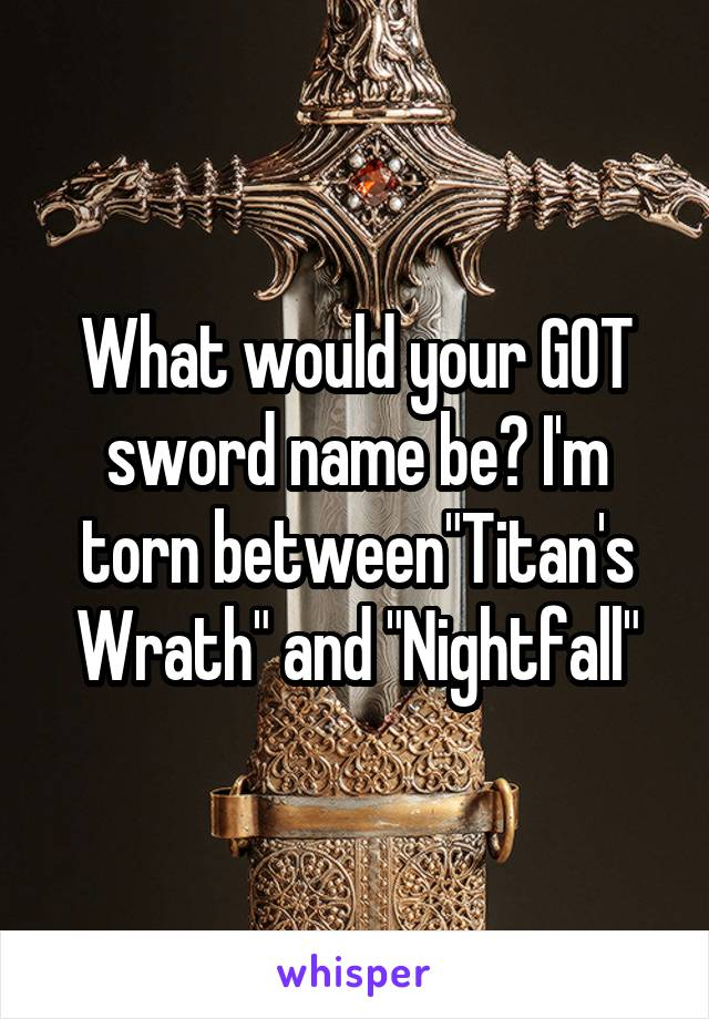 """What would your GOT sword name be? I'm torn between""""Titan's Wrath"""" and """"Nightfall"""""""