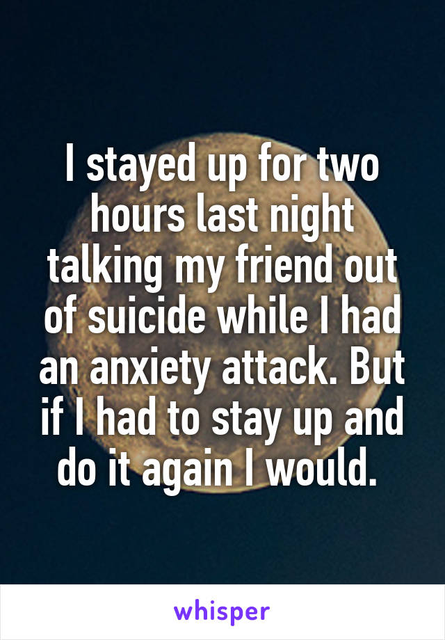 I stayed up for two hours last night talking my friend out of suicide while I had an anxiety attack. But if I had to stay up and do it again I would.