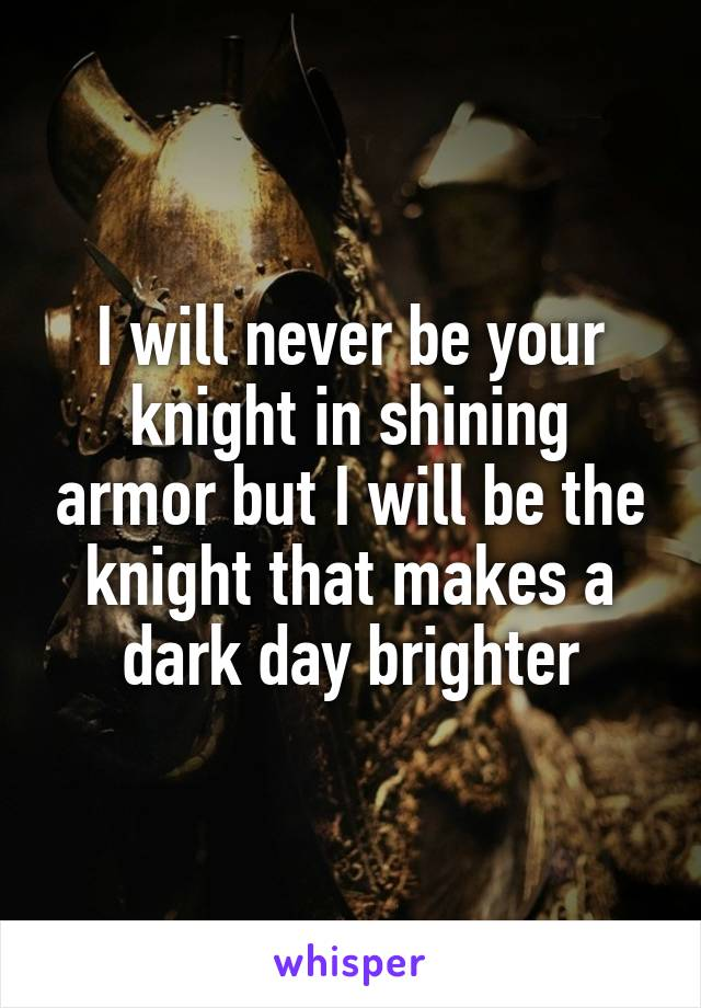 I will never be your knight in shining armor but I will be the knight that makes a dark day brighter