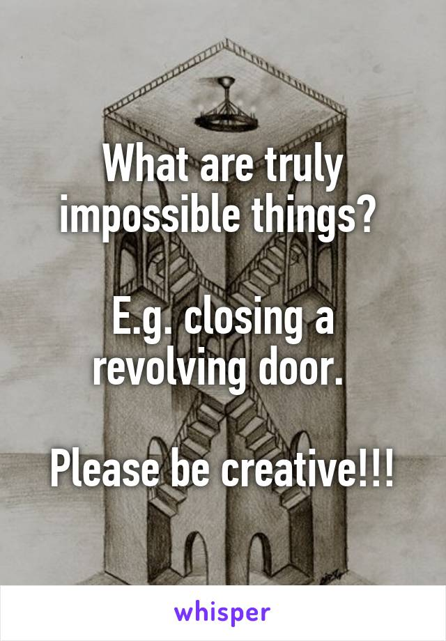 What are truly impossible things?   E.g. closing a revolving door.   Please be creative!!!