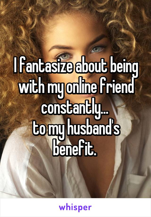 I fantasize about being with my online friend constantly...  to my husband's benefit.