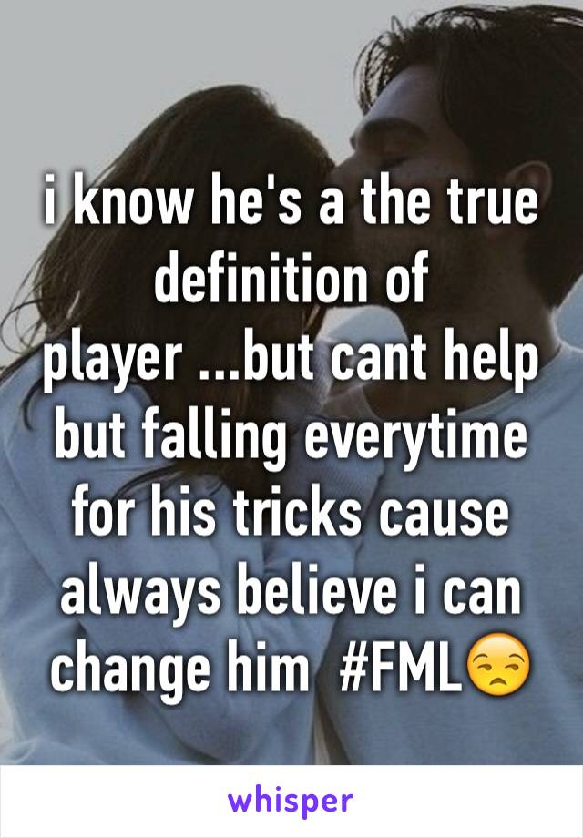 i know he's a the true definition of player ...but cant help but falling everytime for his tricks cause always believe i can change him  #FML😒