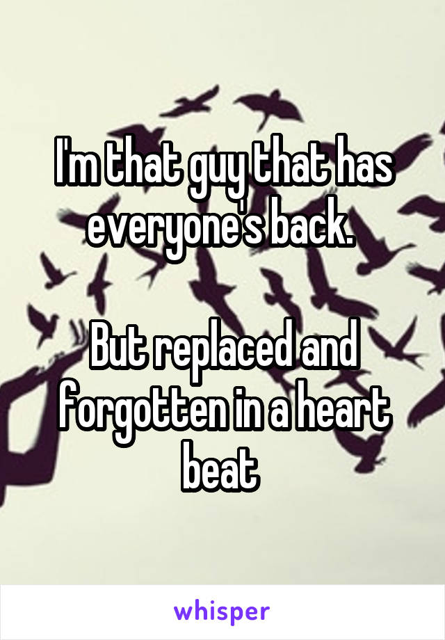 I'm that guy that has everyone's back.   But replaced and forgotten in a heart beat