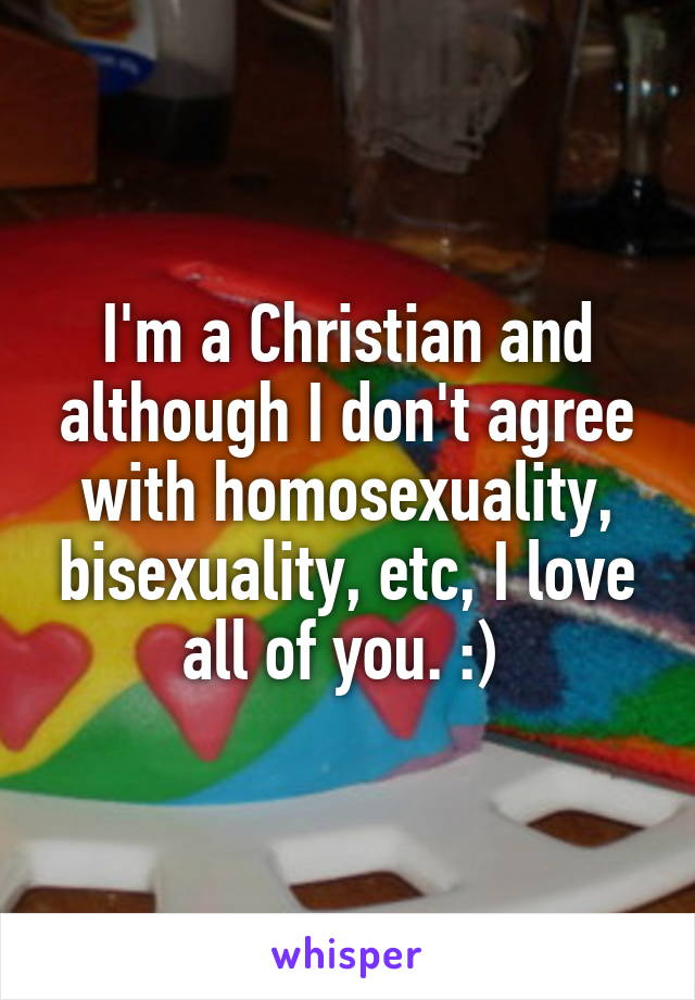 I'm a Christian and although I don't agree with homosexuality, bisexuality, etc, I love all of you. :)