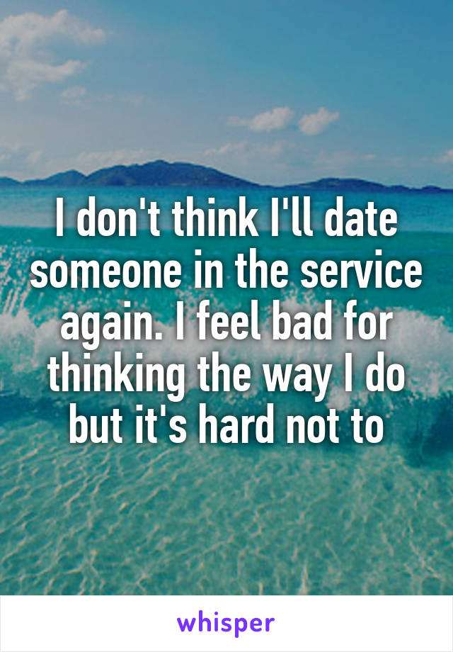 I don't think I'll date someone in the service again. I feel bad for thinking the way I do but it's hard not to