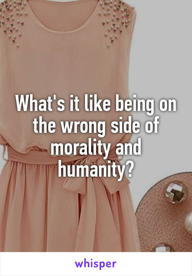 What's it like being on the wrong side of morality and humanity?