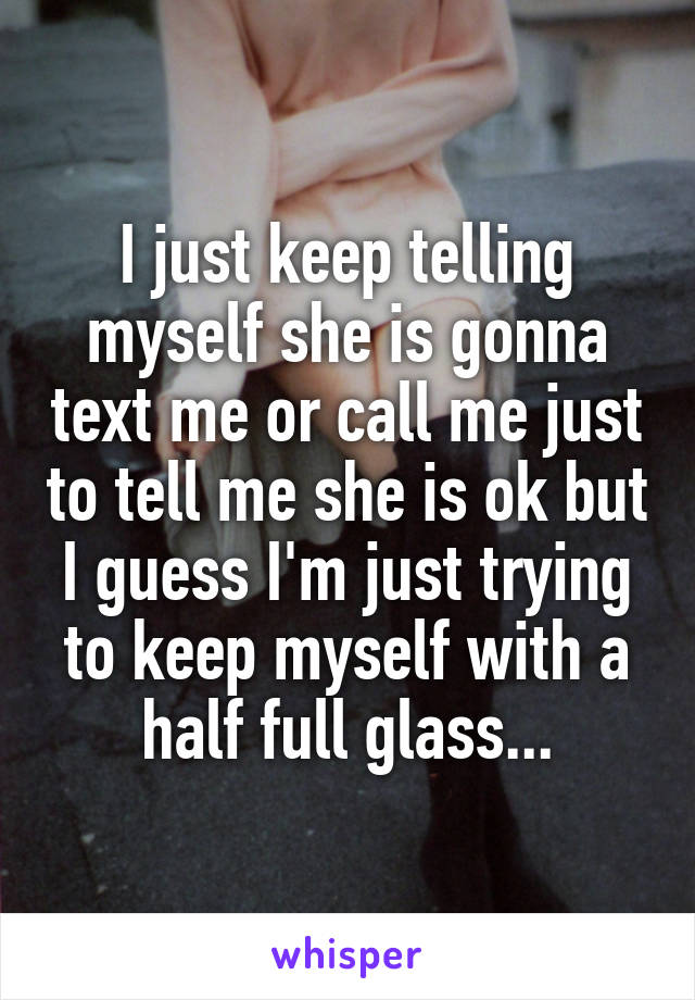 I just keep telling myself she is gonna text me or call me just to tell me she is ok but I guess I'm just trying to keep myself with a half full glass...