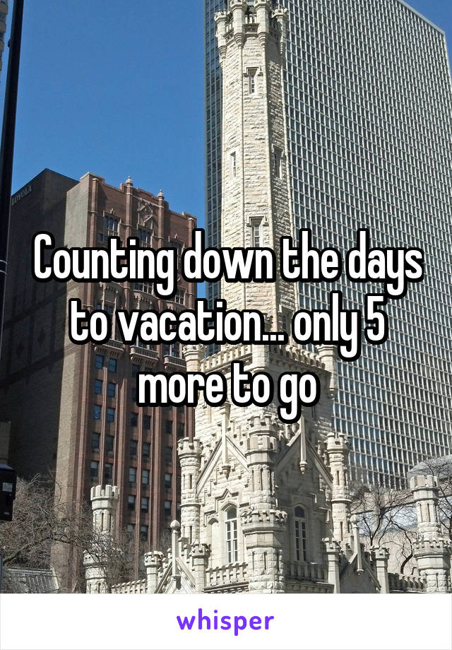 Counting down the days to vacation... only 5 more to go