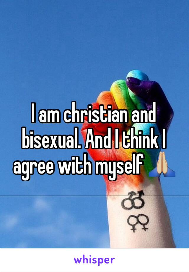 I am christian and bisexual. And I think I agree with myself 🙏🏼