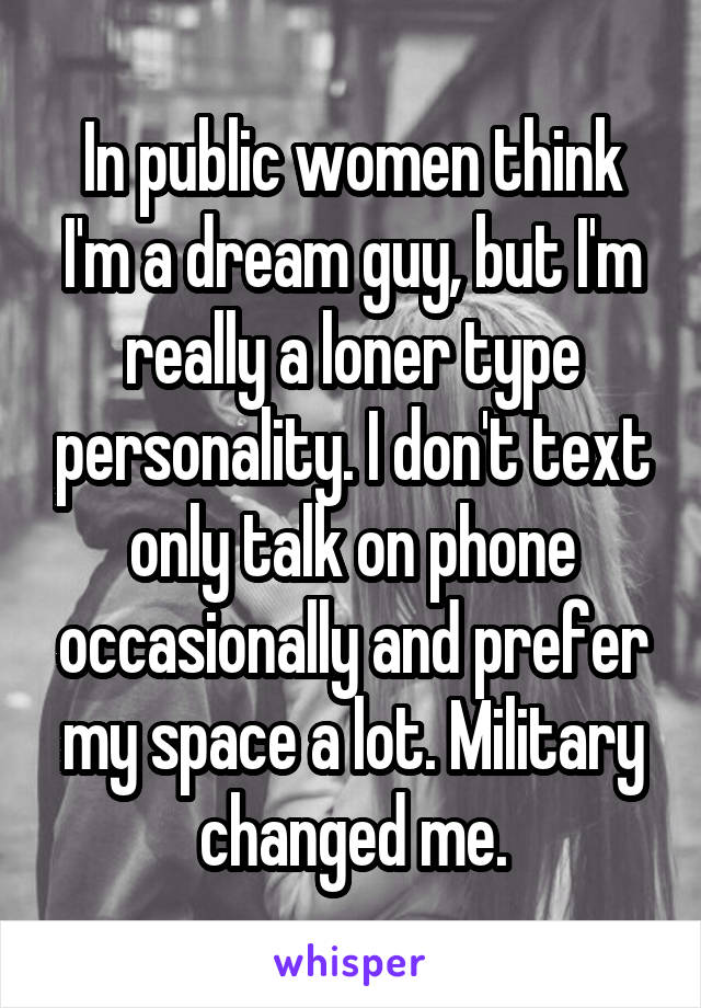 In public women think I'm a dream guy, but I'm really a loner type personality. I don't text only talk on phone occasionally and prefer my space a lot. Military changed me.