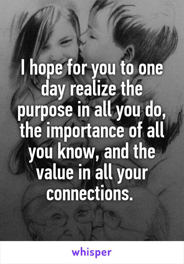 I hope for you to one day realize the purpose in all you do, the importance of all you know, and the value in all your connections.