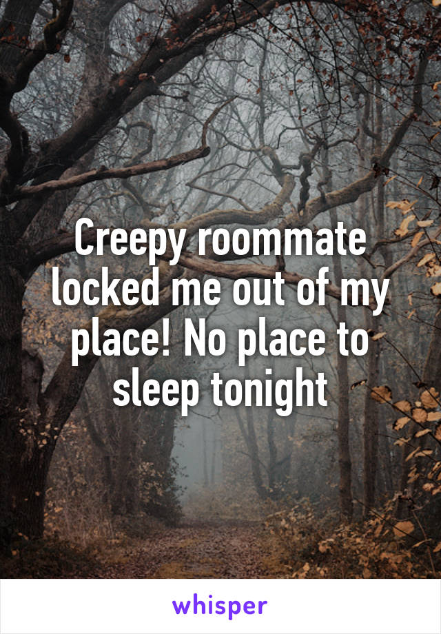 Creepy roommate locked me out of my place! No place to sleep tonight