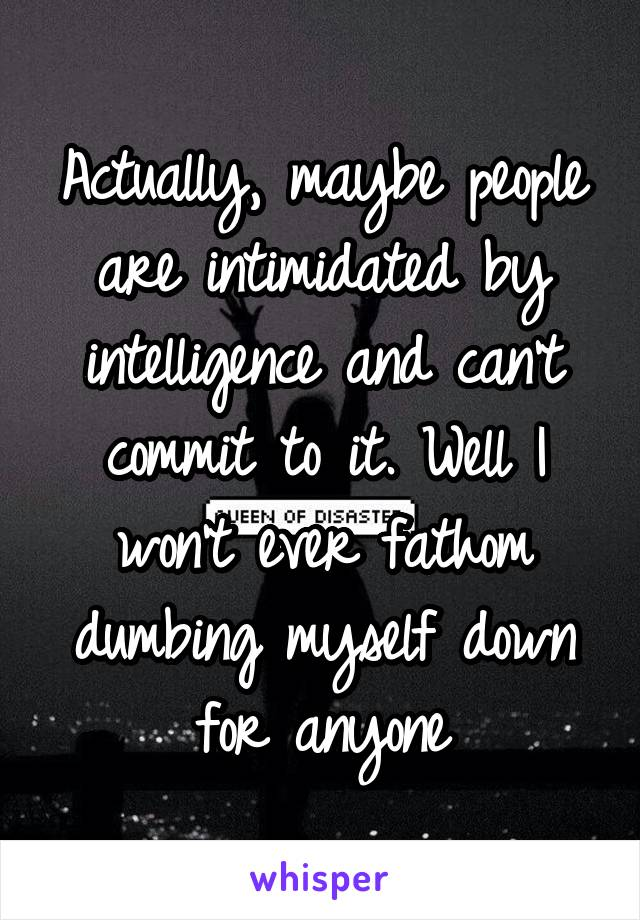 Actually, maybe people are intimidated by intelligence and can't commit to it. Well I won't ever fathom dumbing myself down for anyone